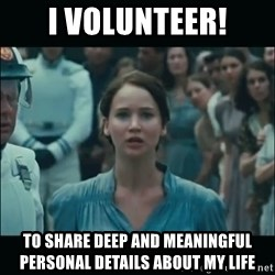 I volunteer as tribute Katniss - I volunteer! To share deep and meaningful personal details about my life