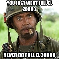 Tropic Thunder Downey - You just went full El Zorro Never go full El Zorro