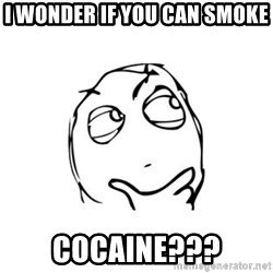 thinking guy - I wonder if you can smoke cocaine???