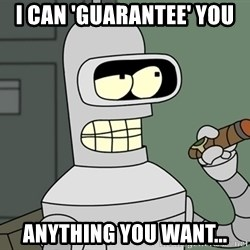 Bender - I can 'guarantee' you anything you want...