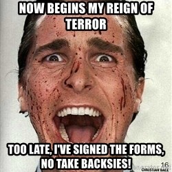 american psycho - now begins my reign of terror too late, i've signed the forms, no take backsies!