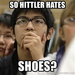 Asian College Freshman - so hittler hates shoes?