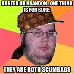 Scumbag nerd - Hunter or Brandon...one thing is for sure: TheY are both scumbags