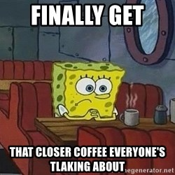 Coffee shop spongebob - FINALLY GET  THAT CLOSER COFFEE EVERYONE'S TLAKING ABOUT