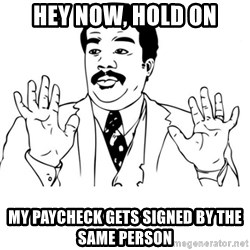 neil degrasse tyson reaction - hey now, hold on my paycheck gets signed by the same person