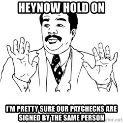 neil degrasse tyson reaction - heynow hold on I'm pretty sure our paychecks are signed by the same person