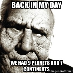 Back In My Day - Back in my day We had 9 planets and 7 continents