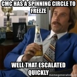 well that escalated quickly  - CMC has a spinning circle to freeze well that ESCALATED quickly
