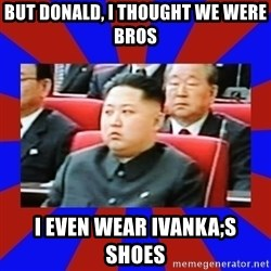 kim jong un - But donald, I thought we were bros I even wear Ivanka;s shoes