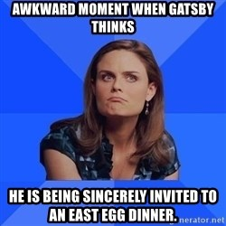 Socially Awkward Brennan - Awkward moment when gatsby thinks he is being sincerely invited to an east egg dinner.
