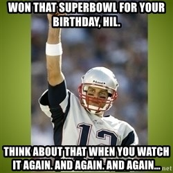 tom brady - Won that superbowl for your birthday, hil.  Think about that when you watch it again. And again. And again...