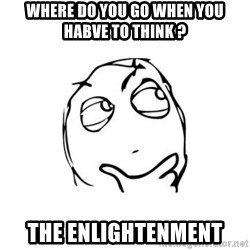 thinking guy - where do you go when you habve to think ? The Enlightenment