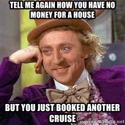 Charlie meme - tell me again how you have no money for a house but you just booked another cruise