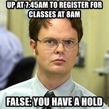 Dwight Shrute - Up at 7:45AM to register for classes at 8AM False: You have a hold