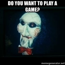 SAW - I wanna play a game - do you want to play a game?