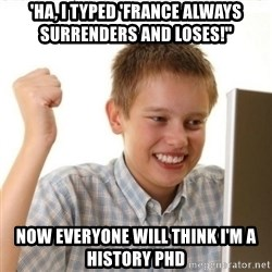 Internet Kid Troll - 'Ha, I typed 'France always surrenders And loses!'' Now everyone will think I'm a History PHD