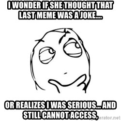 thinking guy - I wonder if she thought that last meme was a joke.... Or realizes I was serious... and still cannot access,