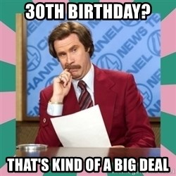 anchorman - 30th birthday? That's kind of a big deal