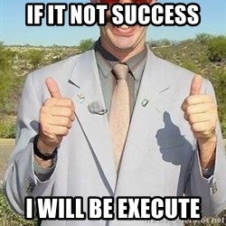 borat - If it not success I will be execute