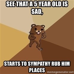 Pedo Bear From Beyond - see that a 5 year old is sad, starts to sympathy rub him places