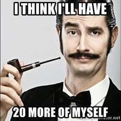 Rich Guy - i think i'll have 20 more of myself