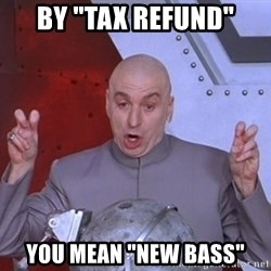 """Dr. Evil Air Quotes - By """"tax refund"""" You mean """"New bass"""""""