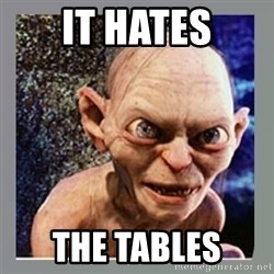 Smeagol - it hates the tables