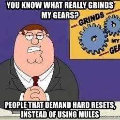 Grinds My Gears - you know what really grinds my gears? people that demand hard resets, instead of using mules