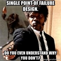 English motherfucker, do you speak it? - Single Point of Failure Design. Do you even understand why you don't?