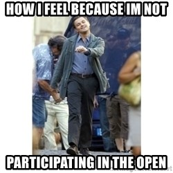 Leonardo DiCaprio Walking - How i feel because im not PartIcipating in the open