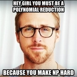 Ryan Gosling Hey Girl 3 - HEY GIRL YOU MUST BE A POLYNOMIAL REDUCTION BECAUSE YOU MAKE NP HARD