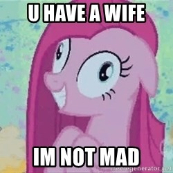 Crazy Pinkie Pie - U have a wife Im Not mad