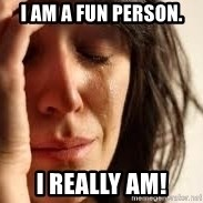 Crying lady - I am a fun person. I really am!