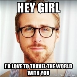 Ryan Gosling Hey Girl 3 - Hey girl I'd love to travel the world with you