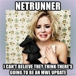 Crying Girl - NETRUNNER I can't believe they think there's going to be an MWL update