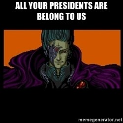 All your base are belong to us - All youR PRESIDENTS ARE BELONG TO US