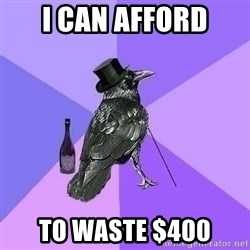 Rich Raven - I can afford to waste $400