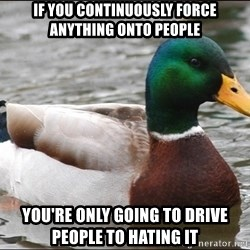 Actual Advice Mallard 1 - if you Continuously force anything onto people you're only going to drive people to hating it