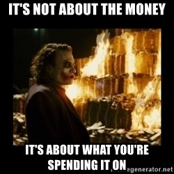 Not about the money joker - It's not about the money it's about what you're spending it on