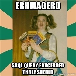 Erhmagerd - erhmagerd srql query erxcerded thrersherld