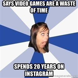 Annoying Facebook Girl - says video games are a waste of time spends 20 years on instagram