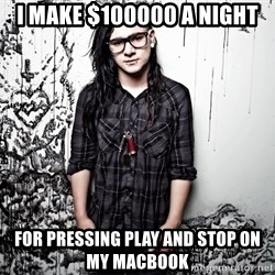 skrillex - i make $100000 a night for pressing play and stop on my macbook