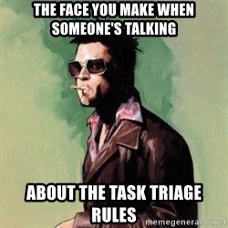 Tyler Durden 2 - The face you make when someone's talking About the task triage rules