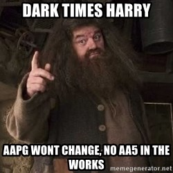 Hagrid - dark times harry AAPG wont change, no aa5 in the works
