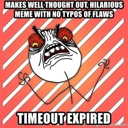 iHate - makes well thought out, hilarious meme with no typos of flaws timeout expired