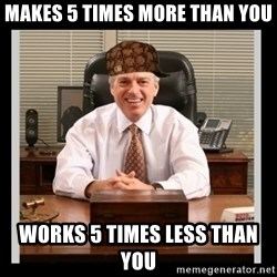Scumbag Boss - Makes 5 times more than you Works 5 times less than you