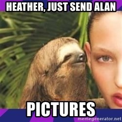 Perverted Whispering Sloth  - Heather, just send Alan  Pictures