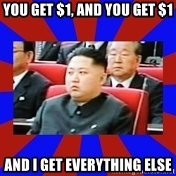 kim jong un - You get $1, and yoU get $1 And I get everything else