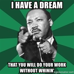 Martin Luther King jr.  - i have a dream that you will do your work without whinin'