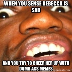 Wow Black Guy - When you sense rebecca is sad and you try to cheer her up with dumb ass memes